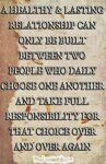 A HEALTHY & LASTING RELATIONSHIP CAN ONLY BE BUILT BETWEEN TWO PEOPLE WHO DAILY CHOOSE ONE ANOTHER AND TAKE FULL RESPONSIBILITY FOR THAT CHOICE OVER AND OVER AGAIN