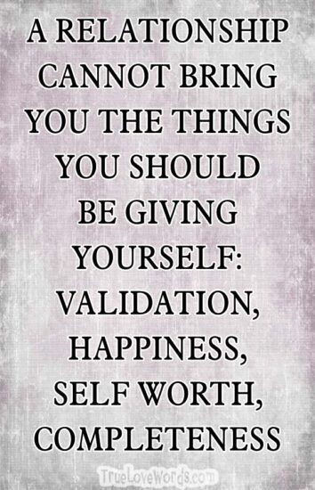 A RELATIONSHIP CANNOT BRING YOU THE THINGS YOU SHOULD BE GIVING YOURSELF: VALIDATION, HAPPINESS, SELF WORTH, COMPLETENESS