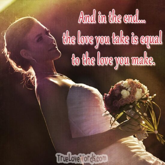 And in the end... the love you take, is equal to the love you make