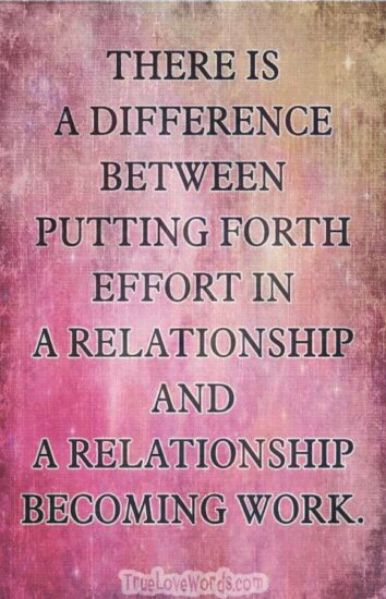 THERE IS A DIFFERENCE BETWEEN PUTTING FORTH EFFORT IN A RELATIONSHIP & A RELATIONSHIP BECOMING WORK.