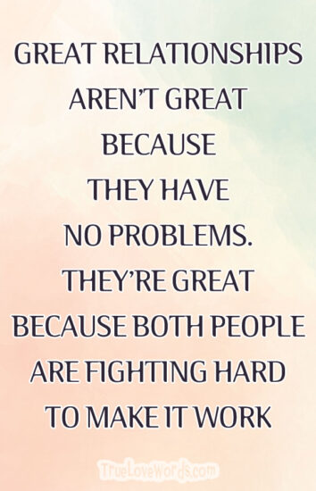 GREAT RELATIONSHIPS AREN'T GREAT BECAUSE THEY HAVE NO PROBLEMS. THEY'RE GREAT BECAUSE BOTH PEOPLE ARE FIGHTING HARD TO MAKE IT WORK.