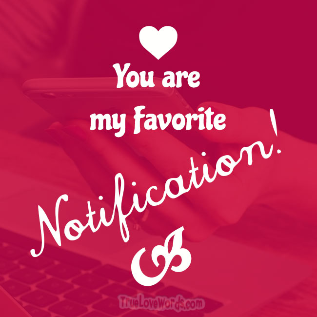 You are my favorite Notification!