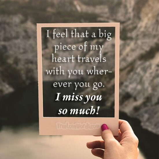 I feel that a big piece of my heart travels with you wherever you go. I miss you so much! - I Miss You quotes