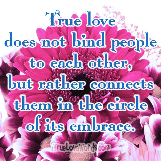 True love does not bind people to each other, but rather connects them in the circle of its embrace