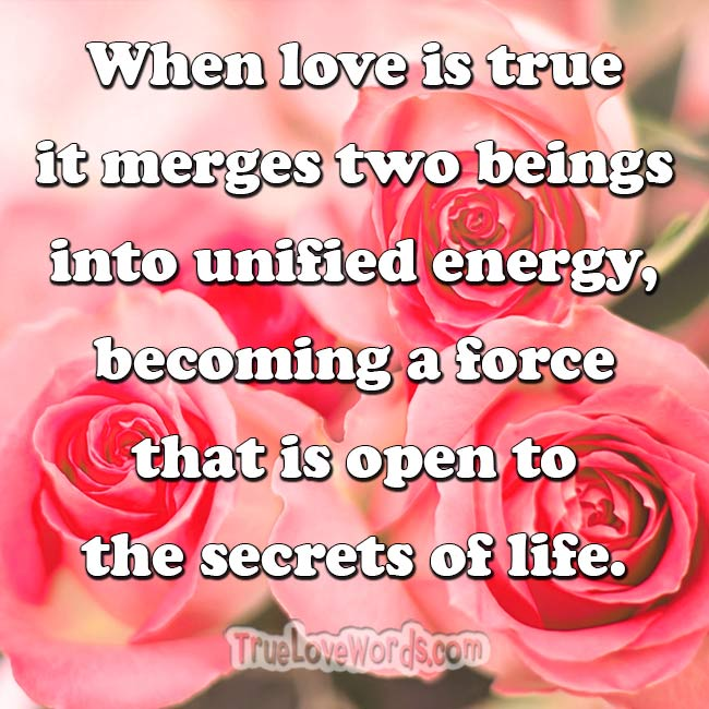When love is true it merges two beings into unified energy - true love quotes