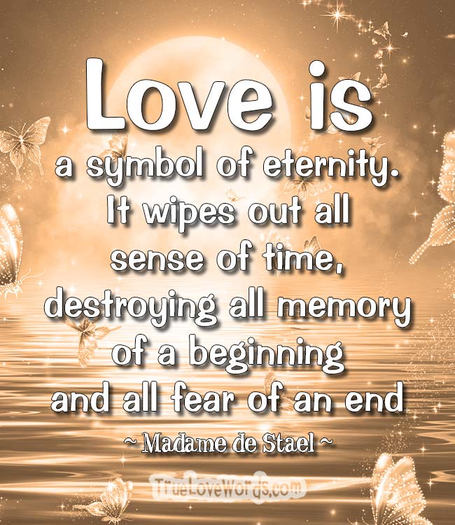 Love is a symbol of eternity. It wipes out all sense of time, destroying all memory of a beginning and all fear of an end.