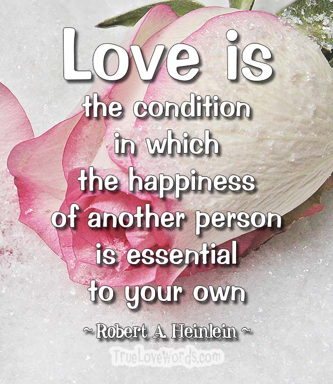 Love is the condition in which the happiness of another person is essential to your own