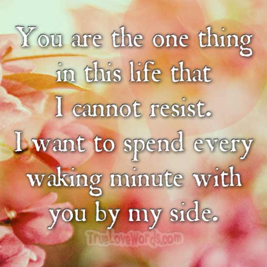 You are the one thing in this life that I cannot resist. I want to spend every waking minute with you by my side