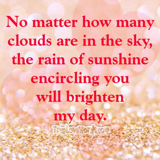 No matter how many clouds are in the sky, the rain of sunshine encircling you will brighten my day.