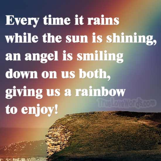 Every time it rains while the sun is shining, an angel is smiling down on us both, and giving us a rainbow to enjoy