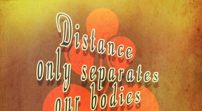 Distance only separates our bodies, but never our hearts.