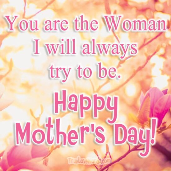 You are the woman I want to be - Mother's Day wishes