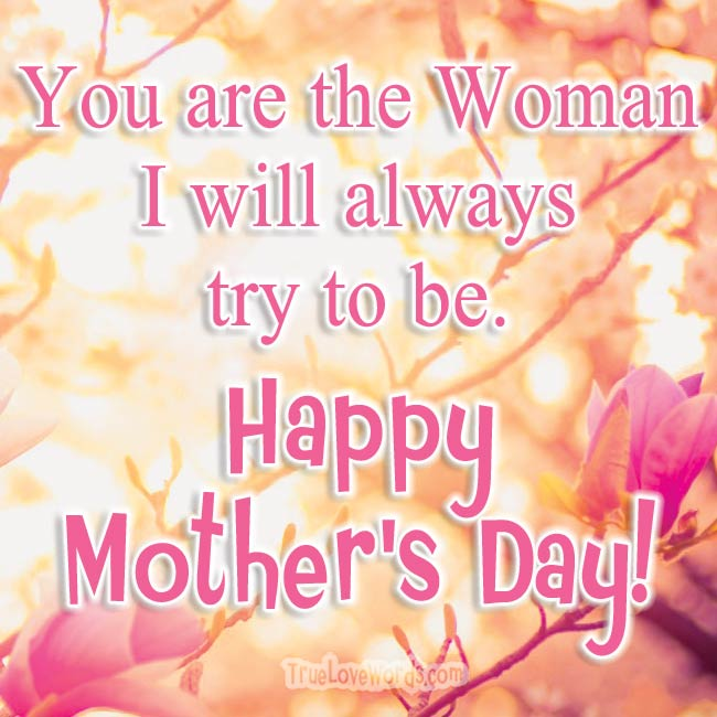 You are the woman I want to be - Happy Mother's Day