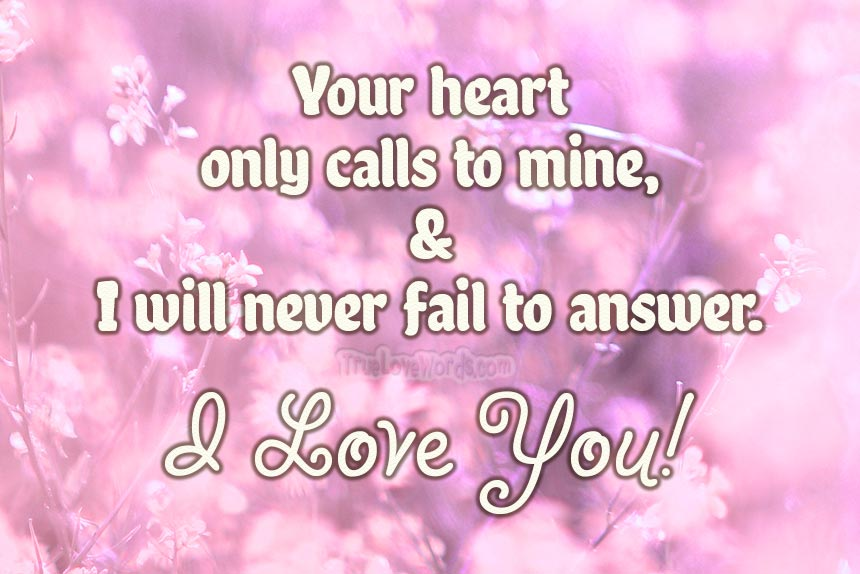 Love messages love quotes - Your heart only calls to mine, and I will never fail to answer