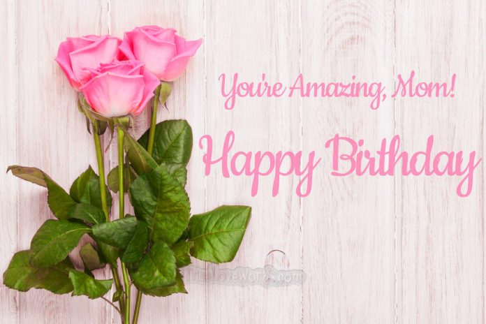 You are amazing Mom, Happy Birthday