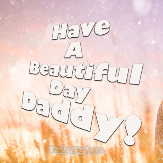Have a beautiful day daddy