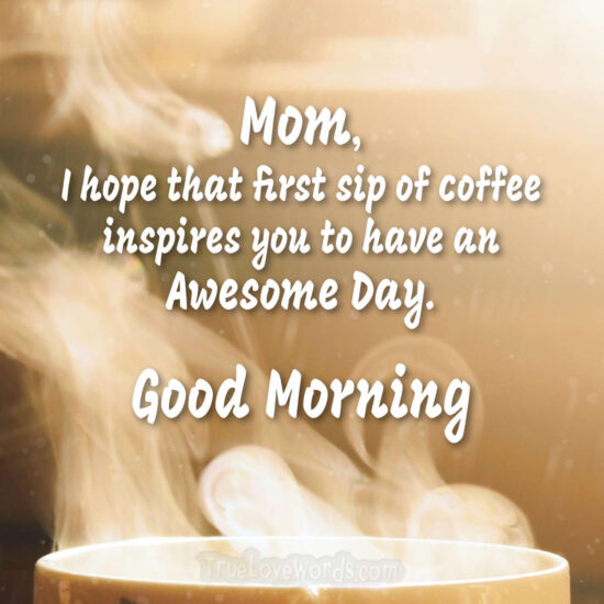 Have an awesome day Good Morning Mom